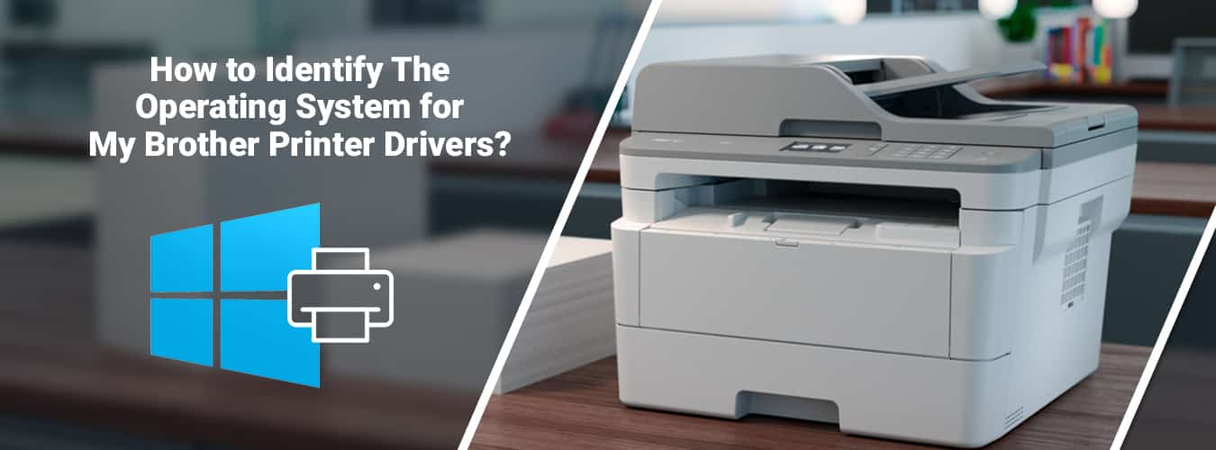How to Identify the Operating System for my Brother Printer Drivers